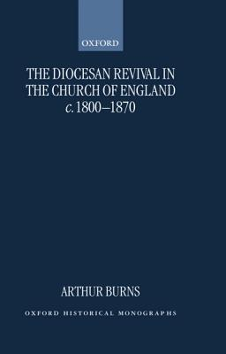 The Diocesan Revival in the Church of England C. 1800-1870 Arthur Burns