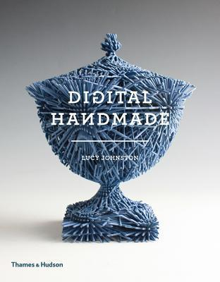 Digital Handmade: Craftsmanship and the New Industrial Revolution  by  Lucy Johnston