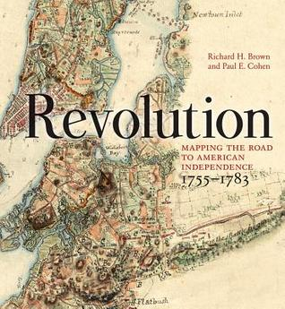 Revolution: Mapping the Road to American Independence, 1755-1783  by  Richard H. Brown
