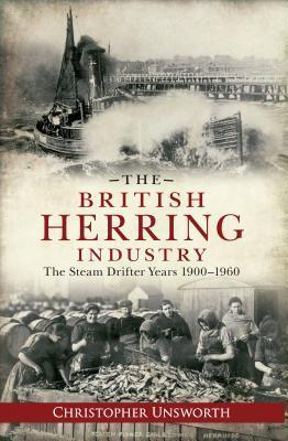 The British Herring Industry: The Steam Drifter Years 1900-1960  by  Christopher Unsworth
