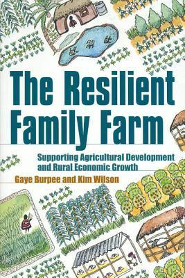 The Resilient Family Farm: Supporting Agricultural Development and Rural Economic Growth  by  Gaye Burpee