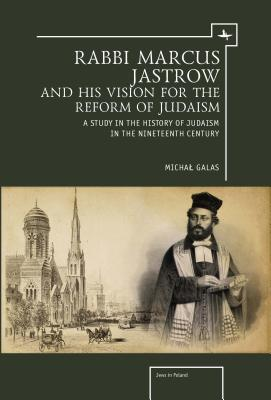 Rabbi Marcus Jastrow and His Vision for the Reform of Judaism: A Study in the History of Judaism in the Nineteenth Century  by  Michal Galas