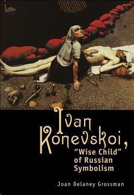 Ivan Konevskoi: Wise Child of Russian Symbolism  by  Joan Delany Grossman