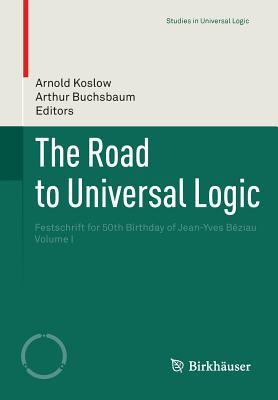 The Road to Universal Logic: Festschrift for 50th Birthday of Jean-Yves Beziau Volume I Arnold Koslow