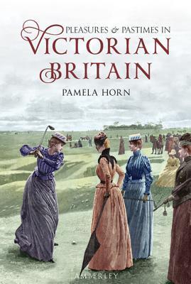 Pleasures & Pastimes in Victorian Britain Pamela Horn