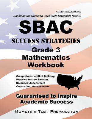 Sbac Success Strategies Grade 3 Mathematics Workbook: Comprehensive Skill Building Practice for the Smarter Balanced Assessment Consortium Assessments  by  Sbac Exam Secrets Test Prep Team