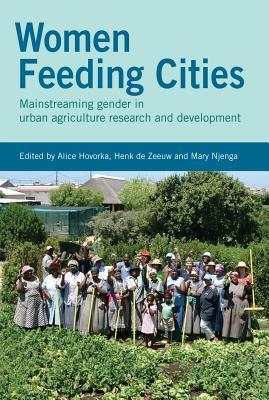 Women Feeding Cities: Mainstreaming Gender in Urban Agriculture and Food Security  by  Alice Hovorka