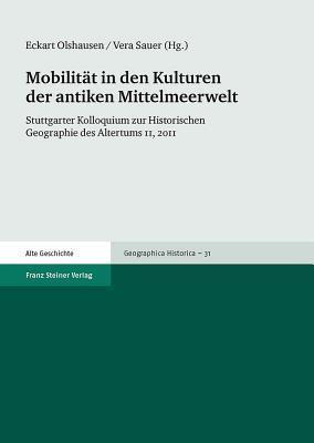Mobilitat in Den Kulturen Der Antiken Mittelmeerwelt: Stuttgarter Kolloquium Zur Historischen Geographie Des Altertums 11, 2011 Eckart Olshausen