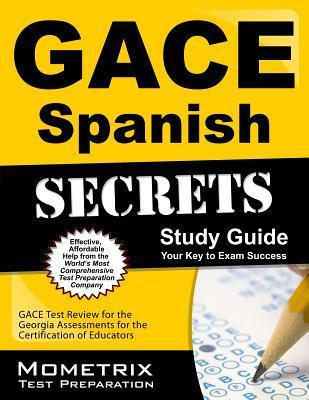 Gace Spanish Secrets Study Guide: Gace Test Review for the Georgia Assessments for the Certification of Educators  by  Gace Exam Secrets Test Prep
