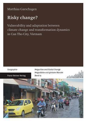 Risky Change?: Vulnerability and Adaptation Between Climate Change and Transformation Dynamics in Can Tho City, Vietnam  by  Matthias Garschagen