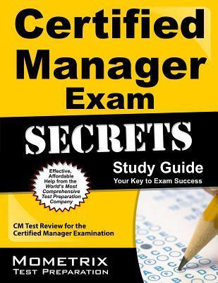 Certified Manager Exam Secrets, Study Guide: CM Test Review for the Certified Manager Examination Exam Secrets Test Prep Team CM