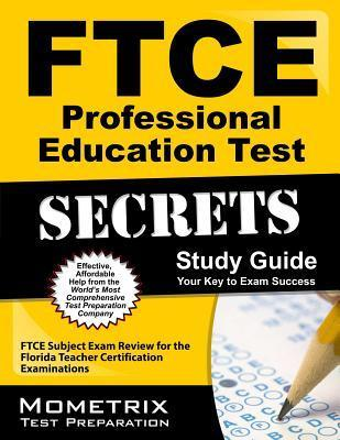 Ftce Professional Education Test Secrets Study Guide: Ftce Test Review for the Florida Teacher Certification Examinations Ftce Exam Secrets Test Prep Team