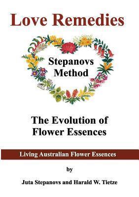 Love Remedies Australian Flower Essences: The evolution of flower essences Harald W. Tietze