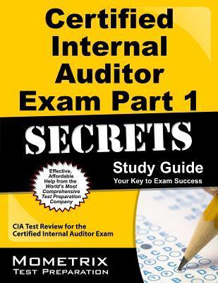 Certified Internal Auditor Exam Part 1 Secrets, Study Guide: CIA Test Review for the Certified Internal Auditor Exam Exam Secrets Test Prep Team Cia