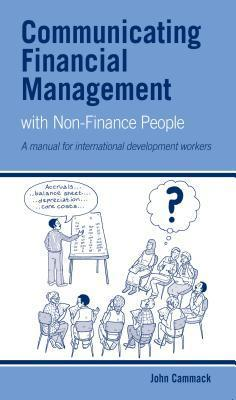 Communicating Financial Management with Non-Finance People: A Manual for International Development Workers John Cammack