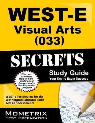 West-E Visual Arts (033) Secrets Study Guide: West-E Test Review for the Washington Educator Skills Tests-Endorsements  by  WEST-E Exam Secrets Test Prep Team