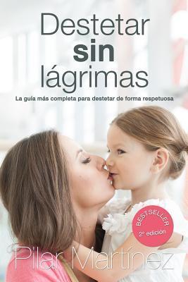 Destetar Sin Lagrimas: La Guia Mas Completa Para Destetar de Forma Respetuosa  by  Pilar Martínez