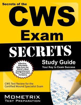 Secrets of the CWS Exam Study Guide: CWS Test Review for the Certified Wound Specialist Exam Cws Exam Secrets Test Prep Team