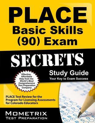 Place Basic Skills (90) Exam Secrets Study Guide: Place Test Review for the Program for Licensing Assessments for Colorado Educators  by  PLACE Exam Secrets Test Prep Team