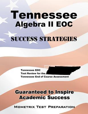 Tennessee Algebra II Eoc Success Strategies Study Guide: Tennessee Eoc Test Review for the Tennessee End of Course Assessment Tennessee EOC Exam Secrets Test Prep Team