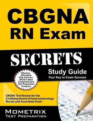 CBGNA RN Exam Secrets, Study Guide: CBGNA Test Review for the Certifying Board of Gastroenterology Nurses and Associates Exam Cbgna Exam Secrets Test Prep Team