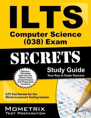 ILTS Computer Science (038) Exam Secrets: ILTS Test Review for the Illinois Licensure Testing System  by  Ilts Exam Secrets Test Prep Team