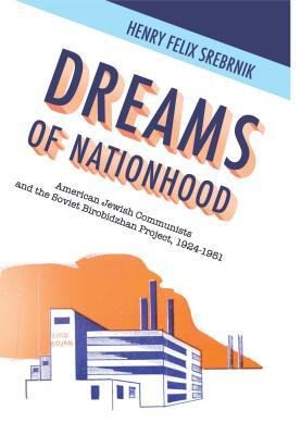 Dreams of Nationhood: American Jewish Communists and the Soviet Birobidzhan Project, 1924-1951  by  Henry Felix Srebrnik