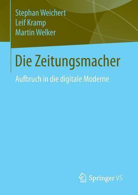 Die Zeitungsmacher: Aufbruch in Die Digitale Moderne  by  Stephan A. Weichert