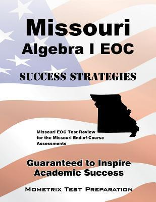 Missouri Algebra I Eoc Success Strategies Study Guide: Missouri Eoc Test Review for the Missouri End-Of-Course Assessments  by  Missouri Eoc Exam Secrets Test Prep Team