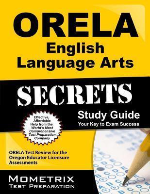 ORELA English Language Arts Secrets: ORELA Test Review for the Oregon Educator Licensure Assessments Orela Exam Secrets Test Prep Team