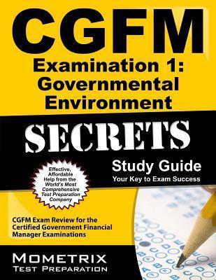 CGFM Examination 1: Governmental Environment Secrets, Study Guide: CGFM Exam Review for the Certified Government Financial Manager Examinations CGFM Exam Secrets Test Prep Team
