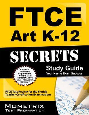 Ftce Art K-12 Secrets Study Guide: Ftce Test Review for the Florida Teacher Certification Examinations Ftce Exam Secrets Test Prep Team