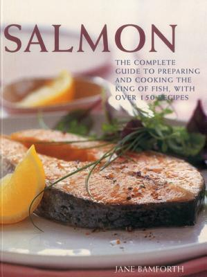 Salmon: The Complete Guide to Preparing and Cooking the King of Fish, with 150 Recipes Jane Bamforth