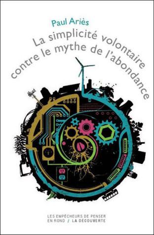 La Simplicité Volontaire Contre Le Mythe De Labondance  by  Paul Ariès