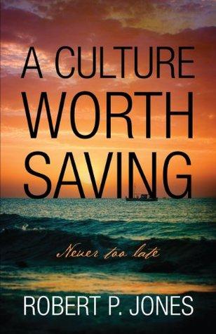 A Culture Worth Saving: Never too late Robert P. Jones