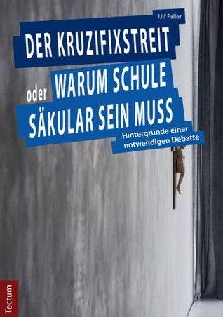 Der Kruzifixstreit oder Warum Schule säkular sein muss: Hintergründe einer notwendigen Debatte Ulf Faller