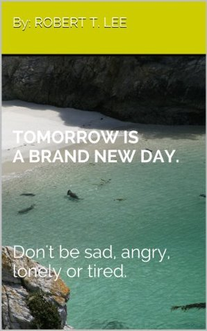 TOMORROW IS A BRAND NEW DAY.Dont be sad, angry, lonely or tired (Endless Grace of Jesus. Book 1) Robert Lee