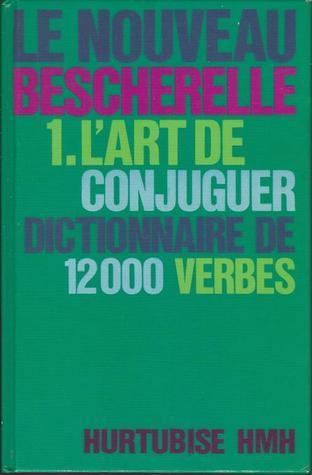 Le Nouveau Becherelle : 1.Lart De Conjuguer: Dictionnaire De Douze Mille Verbes  by  Bescherelle