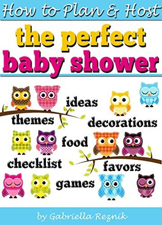 How to Plan and Host the Perfect Baby Shower: Baby Shower Ideas, Baby Shower Games, Baby Shower Decorations, Baby Shower Themes, Baby Shower Food, Baby Shower Party Favors, Baby Shower Checklist Gabriella Reznik