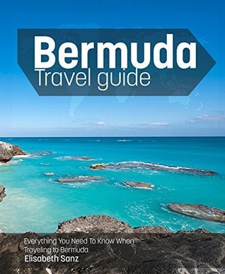 Bermuda travel guide : Everything You Need To Know When Traveling to Bermuda.  by  Elisabeth Sanz