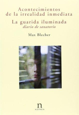 Acontecimientos de la irrealidad inmediata. La guarida iluminada: diario de sanatorio  by  Max Blecher