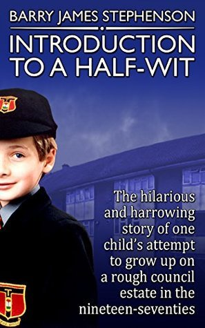 Introduction to a Half-Wit: The hilarious and harrowing story of one childs attempt to grow up on a rough council-estate in the nineteen-seventies. Barry Stephenson
