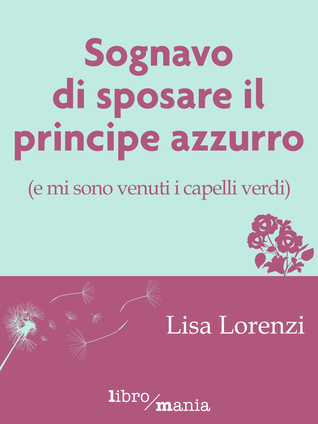 Sognavo di sposare il principe azzurro (e mi sono venuti i capelli verdi) Lisa Lorenzi