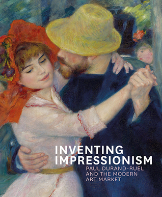 Inventing Impressionism: Paul Durand-Ruel and the Modern Art Market Sylvie Patry