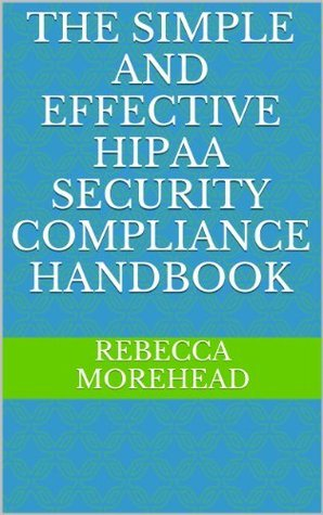 The Simple and Effective HIPAA Security Compliance Handbook  by  Rebecca Morehead