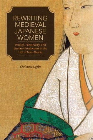 Rewriting Medieval Japanese Women: Politics, Personality, and Literary Production in the Life of Nun Abutsu  by  Christina Laffin