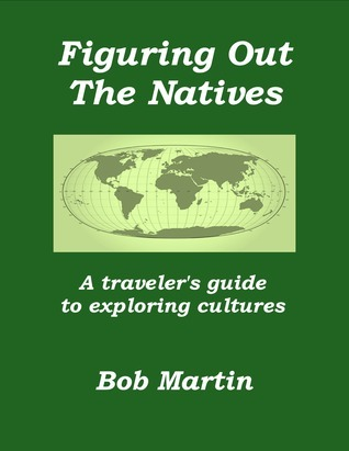 Figuring Out The Natives: A travelers guide to exploring cultures  by  Bob Martin
