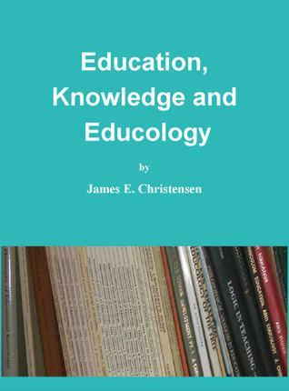 Education, Knowledge and Educology James E Christensen