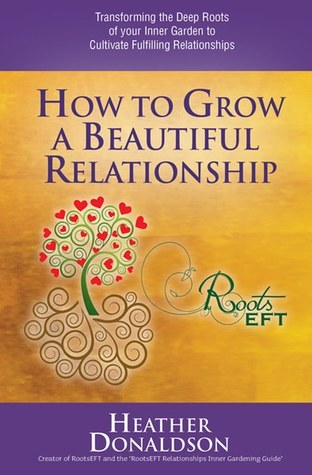 How to Grow a Beautiful Relationship: Transforming the Deep Roots of your Inner Garden to Cultivate Fulfilling Relationships Heather Donaldson