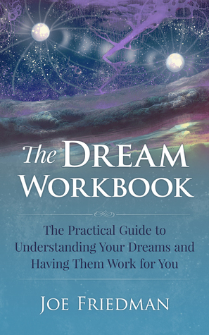 The Dream Workboook: The Practical Guide to Understanding Your Dreams and Having Them Work for You Joe  Friedman
